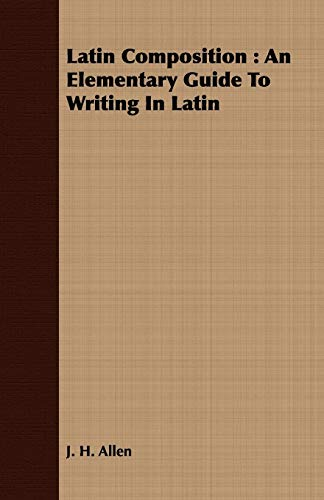 Latin Composition: An Elementary Guide To Writing In Latin (1443714585) by J. H. Allen
