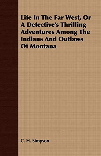 Life in the Far West, or a Detectives Thrilling Adventures Among the Indians and Outlaws of Montana...
