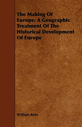 The Making of Europe A Geographic Treatment of the Historical Development of Europe: William Rees