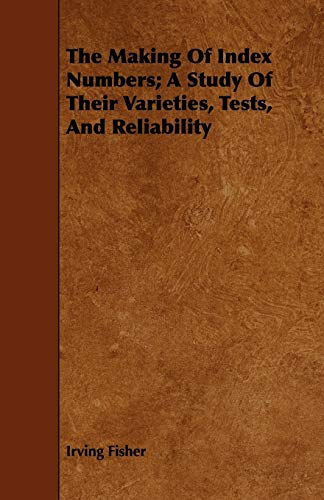 The Making of Index Numbers A Study of Their Varieties, Tests, and Reliability: Irving Fisher