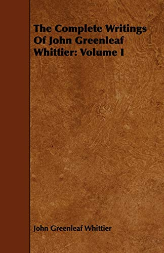 The Complete Writings of John Greenleaf Whittier: Volume I: John Greenleaf Whittier