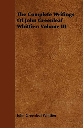 The Complete Writings of John Greenleaf Whittier: Volume III: John Greenleaf Whittier