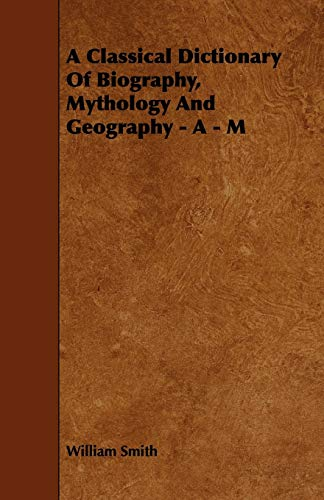 A Classical Dictionary Of Biography, Mythology And Geography - A - M: William Smith