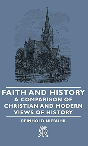 Faith and History - A Comparison of Christian and Modern Views of History: Niebuhr, Reinhold