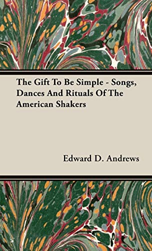 The Gift To Be Simple - Songs, Dances And Rituals Of The American Shakers (9781443721721) by Andrews, Edward D.