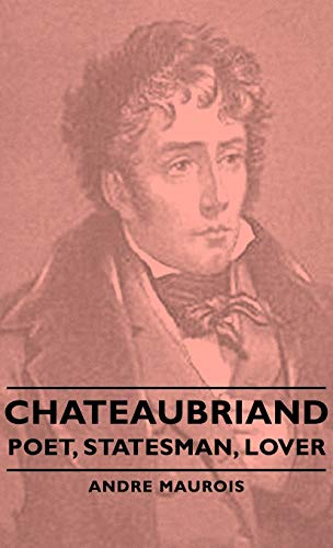 Chateaubriand - Poet, Statesman, Lover: Andre Maurois