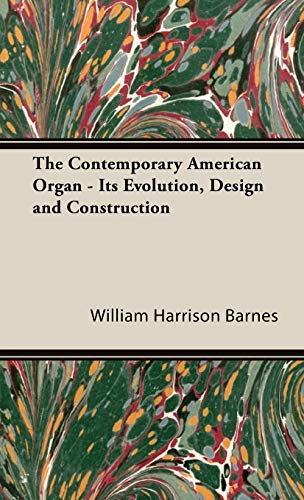 The Contemporary American Organ - Its Evolution, Design And Construction: Barnes, William Harrison