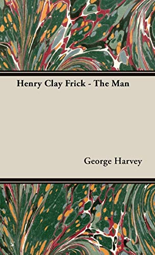 Henry Clay Frick - The Man: George Harvey