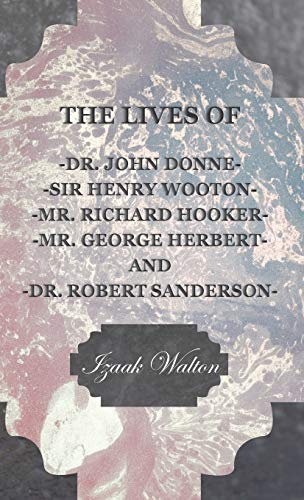 The Lives of - John Donne - Sir Henry Wotton - Richard Hooker - George Herbert Robert Sanderson: ...