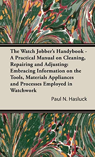 The Watch Jobbers Handybook - A Practical Manual on Cleaning, Repairing and Adjusting: Embracing ...