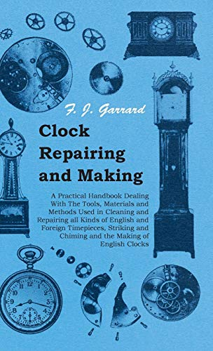 9781443735469: Clock Repairing and Making - A Practical Handbook Dealing With The Tools, Materials and Methods Used in Cleaning and Repairing all Kinds of English ... and Chiming and the Making of English Clocks