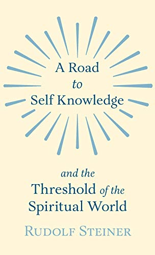 A Road to Self Knowledge and The Threshold of The Spiritual World: Steiner, Rudolf
