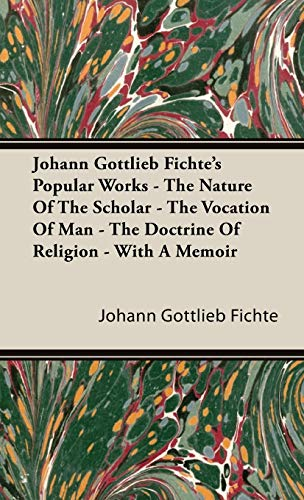 9781443738262: Johann Gottlieb Fichte's Popular Works - The Nature Of The Scholar - The Vocation Of Man - The Doctrine Of Religion - With A Memoir