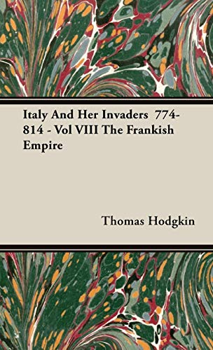 Italy and Her Invaders 774-814 - Vol VIII the Frankish Empire: Thomas Hodgkin