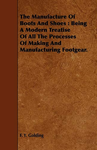 9781443741828: The Manufacture Of Boots And Shoes: Being A Modern Treatise Of All The Processes Of Making And Manufacturing Footgear.