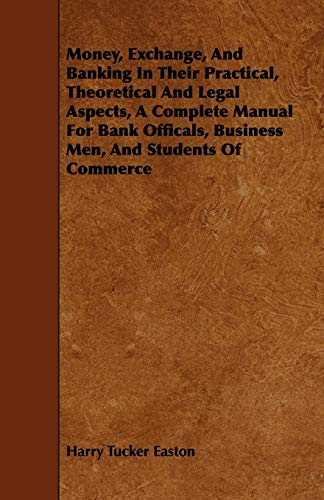 Money, Exchange, And Banking In Their Practical, Theoretical And Legal Aspects, A Complete Manual ...