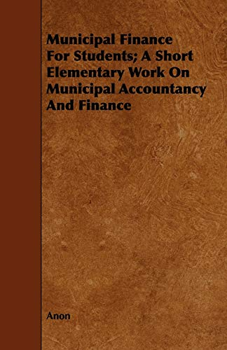 Municipal Finance for Students A Short Elementary Work on Municipal Accountancy and Finance