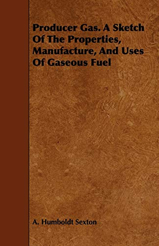 Producer Gas. A Sketch Of The Properties, Manufacture, And Uses Of Gaseous Fuel: A. Humboldt Sexton