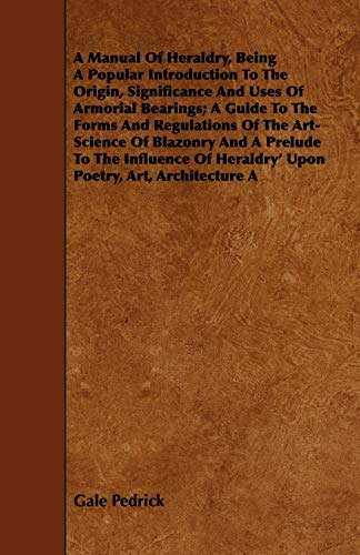 9781443747332: A Manual Of Heraldry, Being A Popular Introduction To The Origin, Significance And Uses Of Armorial Bearings; A Guide To The Forms And Regulations Of ... Of Heraldry' Upon Poetry, Art, Architecture A
