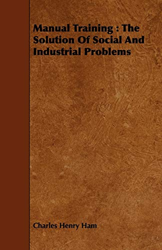 Manual Training: The Solution Of Social And Industrial Problems: Charles Henry Ham