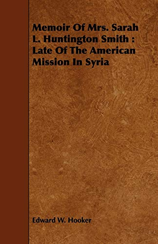 Memoir of Mrs. Sarah L. Huntington Smith: Late of the American Mission in Syria: Edward W. Hooker