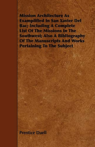 Mission Architecture As Examplified In San Xavier Del Bac Including A Complete List Of The Missions...