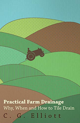 Practical Farm Drainage: Why, When And How To Tile Drain: C. G Elliott