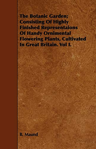 9781443753333: The Botanic Garden; Consisting Of Highly Finished Representaions Of Handy Ornimental Flowering Plants, Cultivated In Great Britain. Vol I.