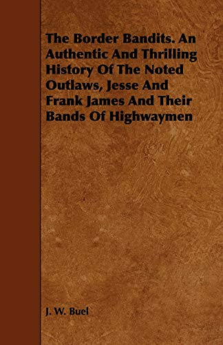 The Border Bandits. An Authentic And Thrilling History Of The Noted Outlaws, Jesse And Frank James ...