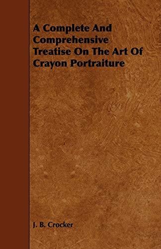 A Complete And Comprehensive Treatise On The Art Of Crayon Portraiture: J. B. Crocker