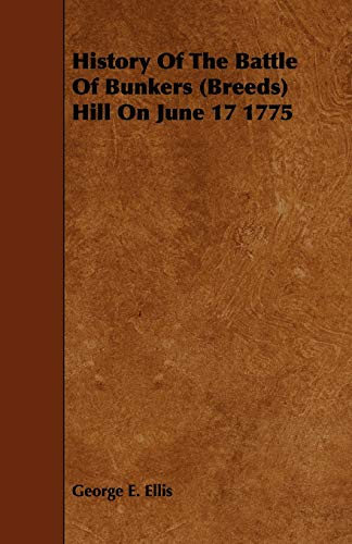 History Of The Battle Of Bunkers Breeds Hill On June 17 1775: George E. Ellis