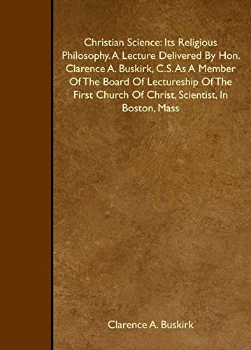 9781443764001: Christian Science: Its Religious Philosophy. A Lecture Delivered By Hon. Clarence A. Buskirk, C.S. As A Member Of The Board Of Lectureship Of The First Church Of Christ, Scientist, In Boston, Mass