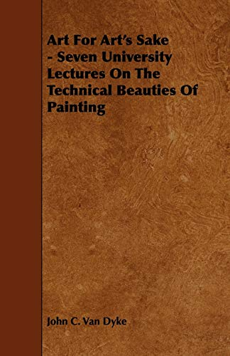 Art For Arts Sake - Seven University Lectures On The Technical Beauties Of Painting: John C. Van ...