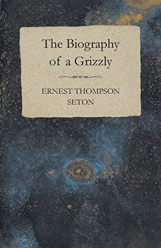 The Biography of a Grizzly Bear: Ernest Thompson Seton