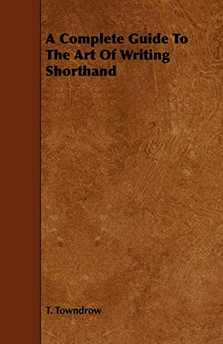 A Complete Guide To The Art Of Writing Shorthand: T. Towndrow