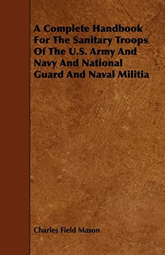 A Complete Handbook For The Sanitary Troops Of The U.S. Army And Navy And National Guard And Naval ...