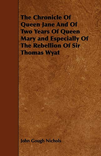 The Chronicle Of Queen Jane And Of Two Years Of Queen Mary and Especially Of The Rebellion Of Sir ...