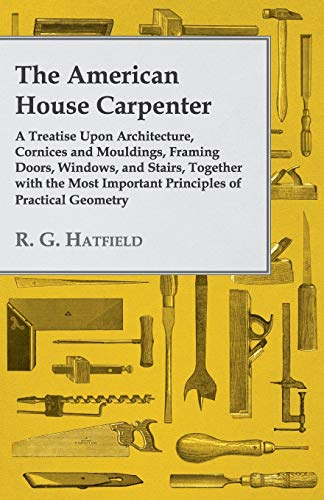9781443773706: The American House Carpenter: A Treatise Upon Architecture, Cornices and Mouldings, Framing Doors, Windows, and Stairs, Together with the Most Important Principles of Practical Geometry