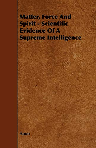 Matter, Force And Spirit - Scientific Evidence Of A Supreme Intelligence (1443775835) by Anon