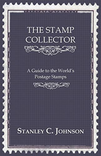 The Stamp Collector - A Guide To The Worlds Postage Stamps: Stanley C. Johnson