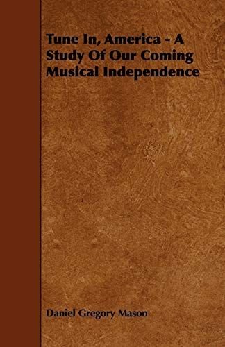 Tune In, America - A Study Of Our Coming Musical Independence: Daniel Gregory Mason