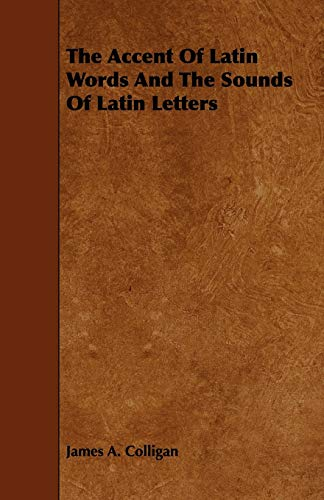 The Accent Of Latin Words And The Sounds Of Latin Letters: James A. Colligan
