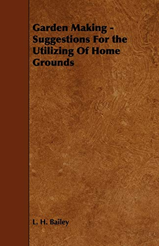 Garden Making - Suggestions For the Utilizing Of Home Grounds: L. H. Bailey