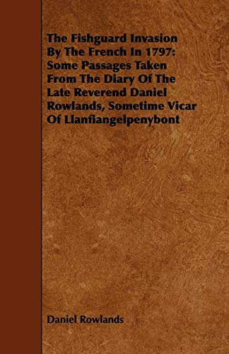 The Fishguard Invasion by the French in 1797: Some Passages Taken from the Diary of the Late ...