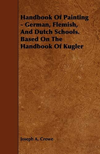 Handbook of Painting - German, Flemish, and Dutch Schools. Based on the Handbook of Kugler: Joseph ...