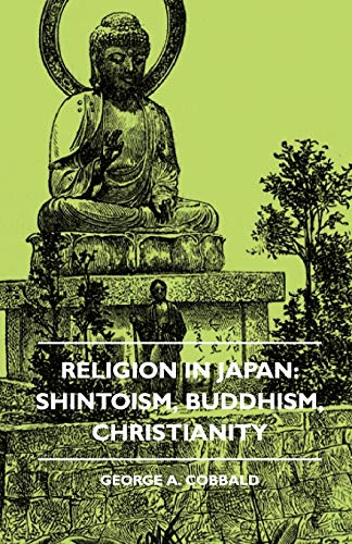 Religion in Japan: Shintoism, Buddhism, Christianity: George A. Cobbald