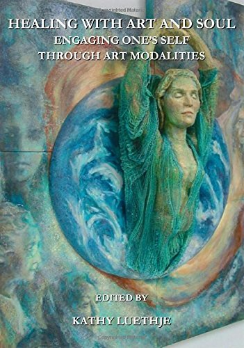Healing with Art and Soul: Engaging Ones Self Through Art Modalities: Kathy Luethje