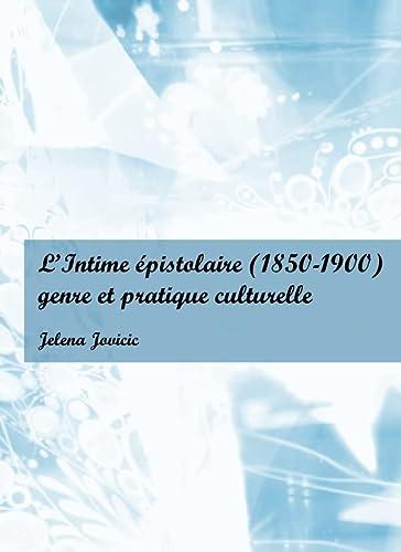 L'intime Epistolaire (1850-1900): Genre Et Pratique Culturelle: Jelena Jovicic