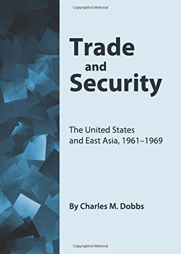 Trade and Security: The United States and East Asia, 1961-1969: Dobbs, Charles M.