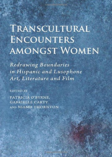 Transcultural Encounters Amongst Women: Redrawing Boundaries in Hispanic and Lusophone Art, ...